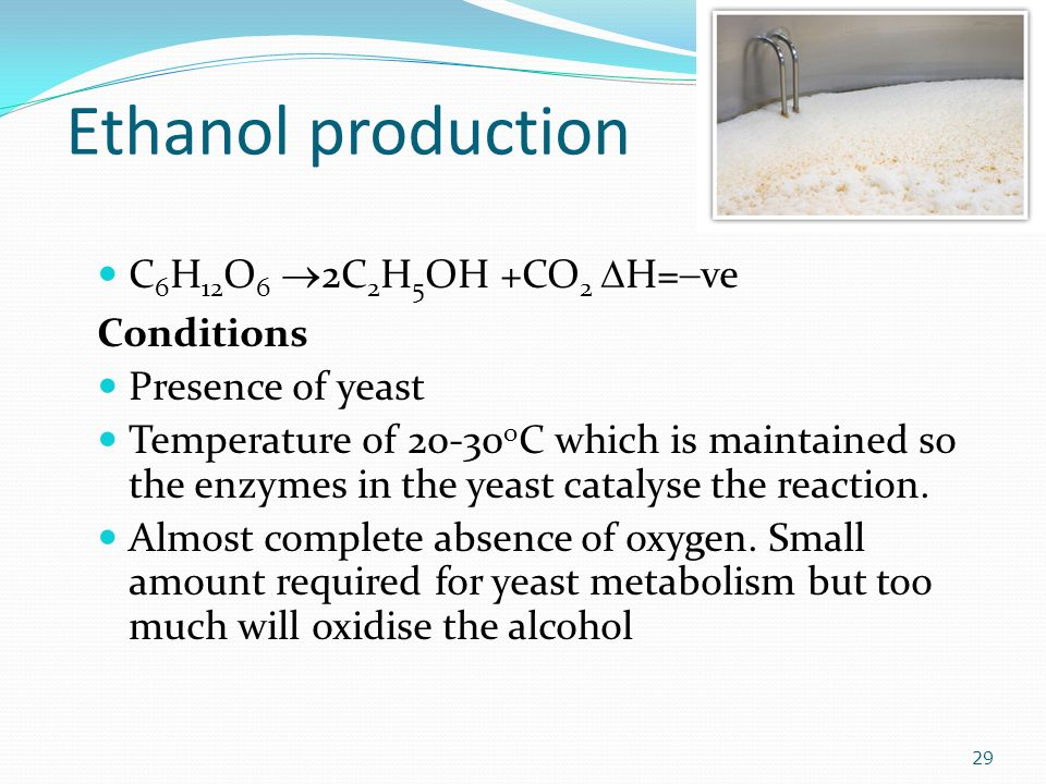 Ethanol production C 6 H 12 O 6  2C 2 H 5 OH +CO 2  H=  ve Conditions Presence of yeast Temperature of o C which is maintained so the enzymes in the yeast catalyse the reaction.