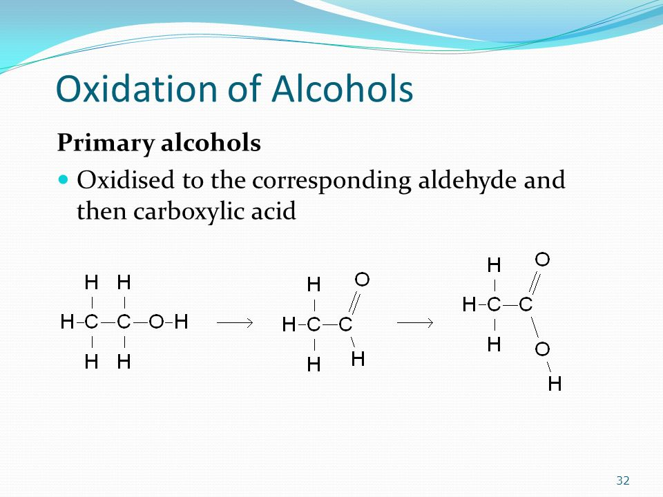 Oxidation of Alcohols Primary alcohols Oxidised to the corresponding aldehyde and then carboxylic acid 32
