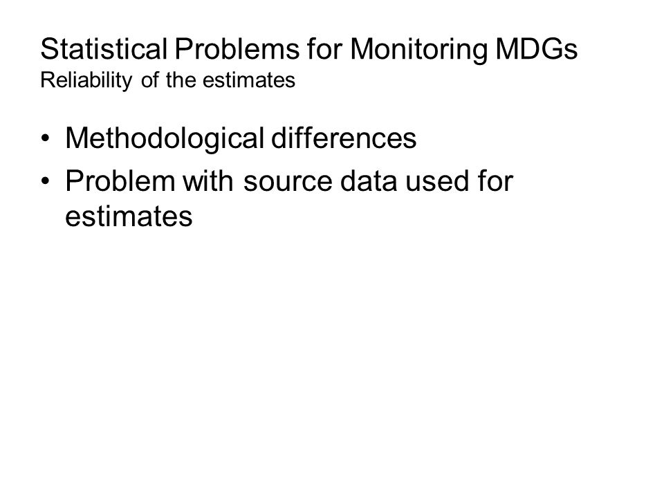 Statistical Problems for Monitoring MDGs Reliability of the estimates Methodological differences Problem with source data used for estimates