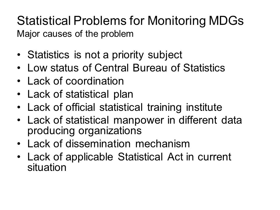 Statistical Problems for Monitoring MDGs Major causes of the problem Statistics is not a priority subject Low status of Central Bureau of Statistics Lack of coordination Lack of statistical plan Lack of official statistical training institute Lack of statistical manpower in different data producing organizations Lack of dissemination mechanism Lack of applicable Statistical Act in current situation