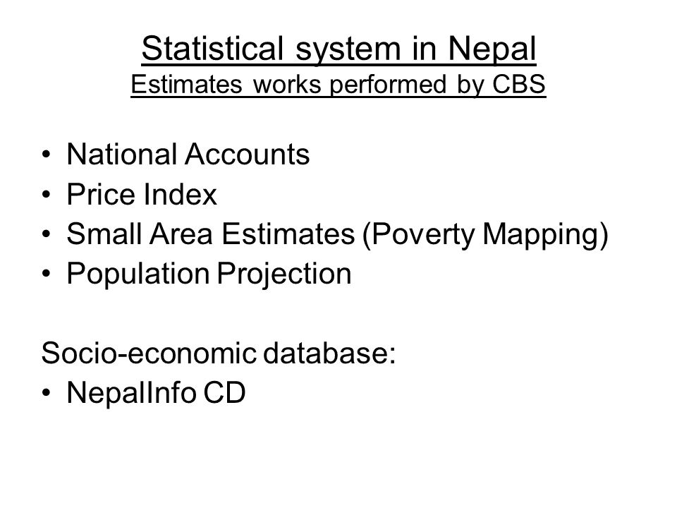 Statistical system in Nepal Estimates works performed by CBS National Accounts Price Index Small Area Estimates (Poverty Mapping) Population Projection Socio-economic database: NepalInfo CD