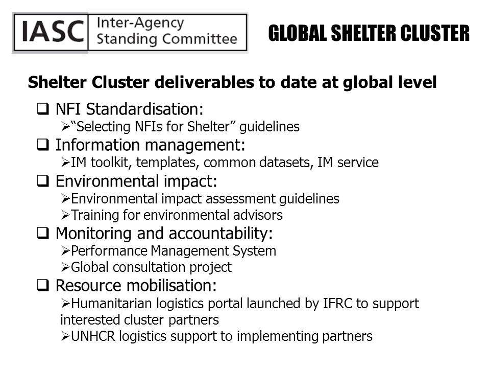 GLOBAL SHELTER CLUSTER Shelter Cluster deliverables to date at global level  NFI Standardisation:  Selecting NFIs for Shelter guidelines  Information management:  IM toolkit, templates, common datasets, IM service  Environmental impact:  Environmental impact assessment guidelines  Training for environmental advisors  Monitoring and accountability:  Performance Management System  Global consultation project  Resource mobilisation:  Humanitarian logistics portal launched by IFRC to support interested cluster partners  UNHCR logistics support to implementing partners