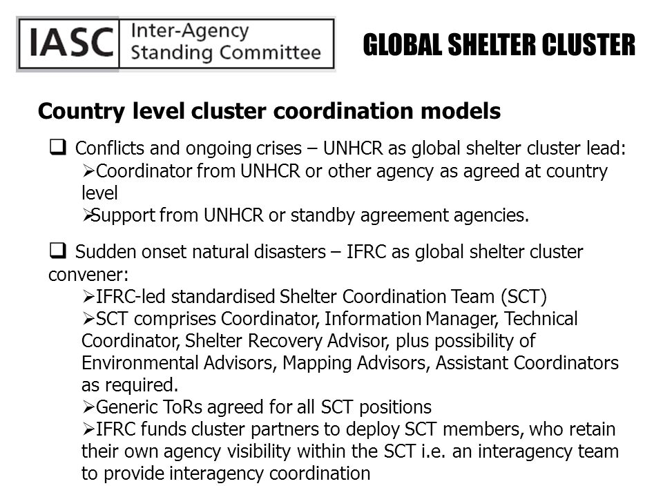GLOBAL SHELTER CLUSTER Country level cluster coordination models  Conflicts and ongoing crises – UNHCR as global shelter cluster lead:  Coordinator from UNHCR or other agency as agreed at country level  Support from UNHCR or standby agreement agencies.
