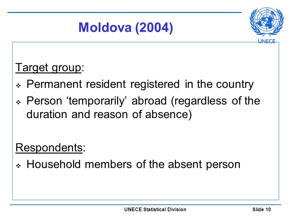 UNECE Statistical Division Slide 10 Moldova (2004) Target group:  Permanent resident registered in the country  Person 'temporarily' abroad (regardless of the duration and reason of absence) Respondents:  Household members of the absent person