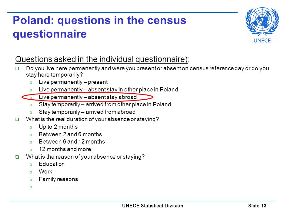 UNECE Statistical Division Slide 13 Poland: questions in the census questionnaire Questions asked in the individual questionnaire):  Do you live here permanently and were you present or absent on census reference day or do you stay here temporarily.