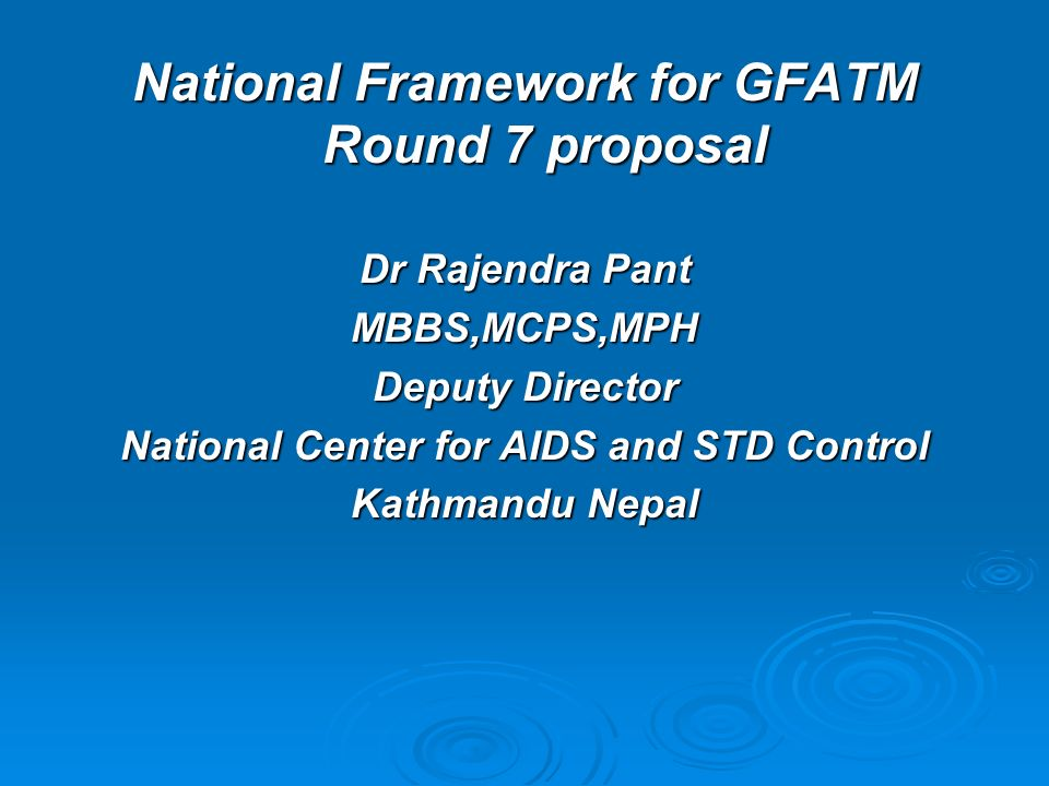 National Framework for GFATM Round 7 proposal Dr Rajendra Pant MBBS,MCPS,MPH Deputy Director National Center for AIDS and STD Control Kathmandu Nepal