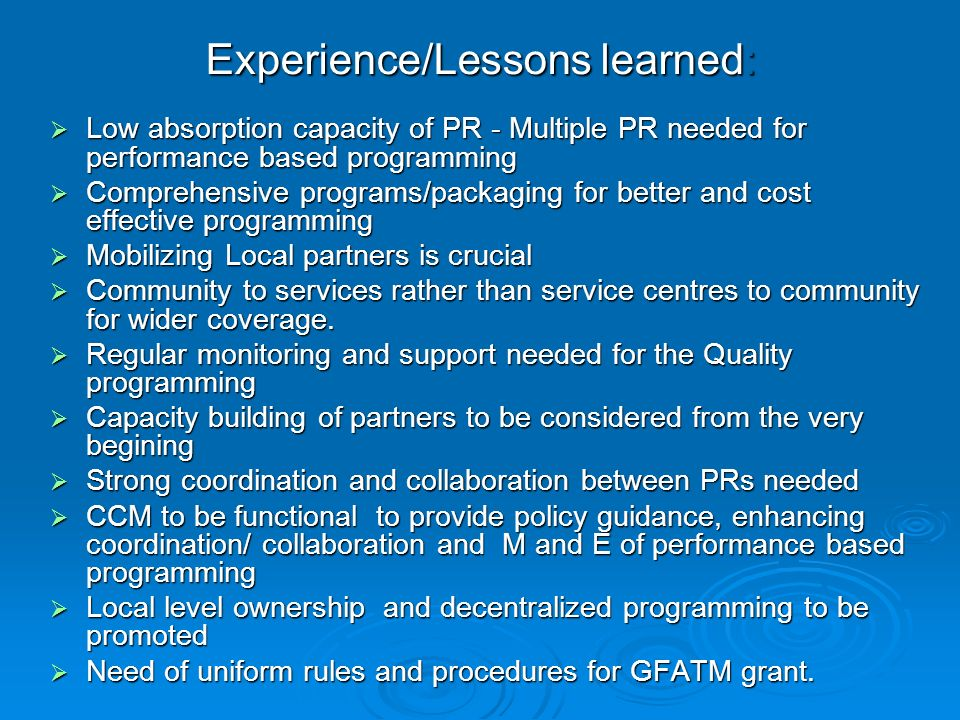 Experience/Lessons learned:  Low absorption capacity of PR - Multiple PR needed for performance based programming  Comprehensive programs/packaging for better and cost effective programming  Mobilizing Local partners is crucial  Community to services rather than service centres to community for wider coverage.