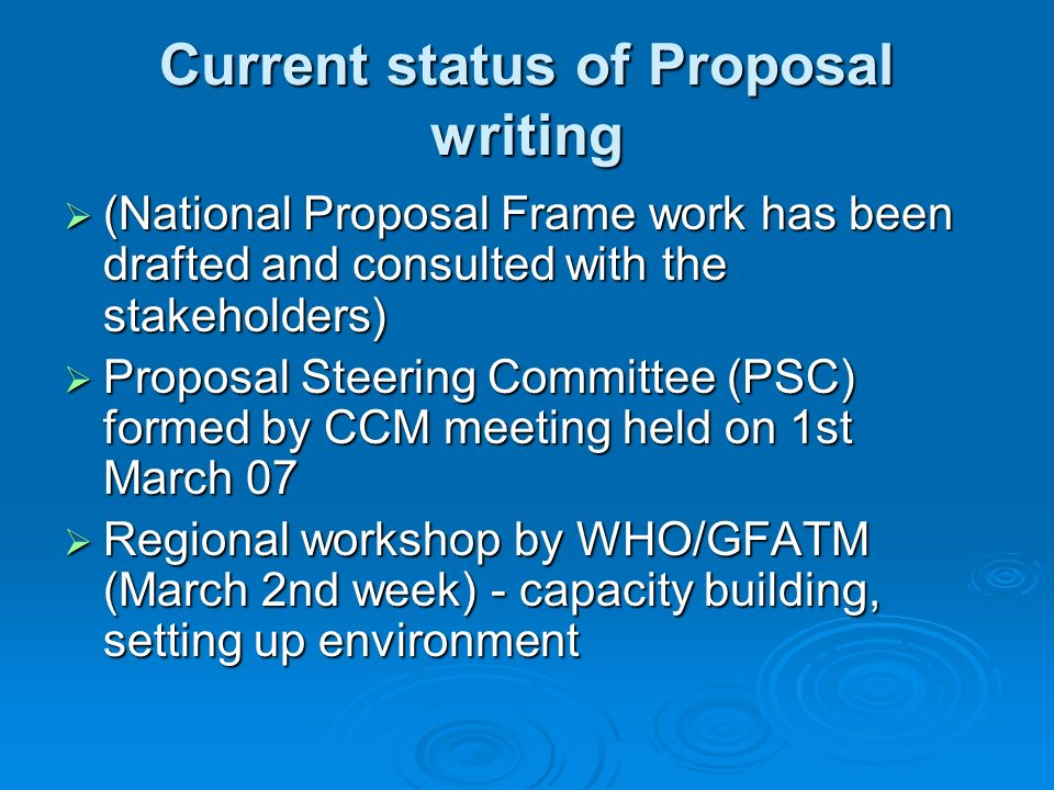 Current status of Proposal writing  (National Proposal Frame work has been drafted and consulted with the stakeholders)  Proposal Steering Committee (PSC) formed by CCM meeting held on 1st March 07  Regional workshop by WHO/GFATM (March 2nd week) - capacity building, setting up environment