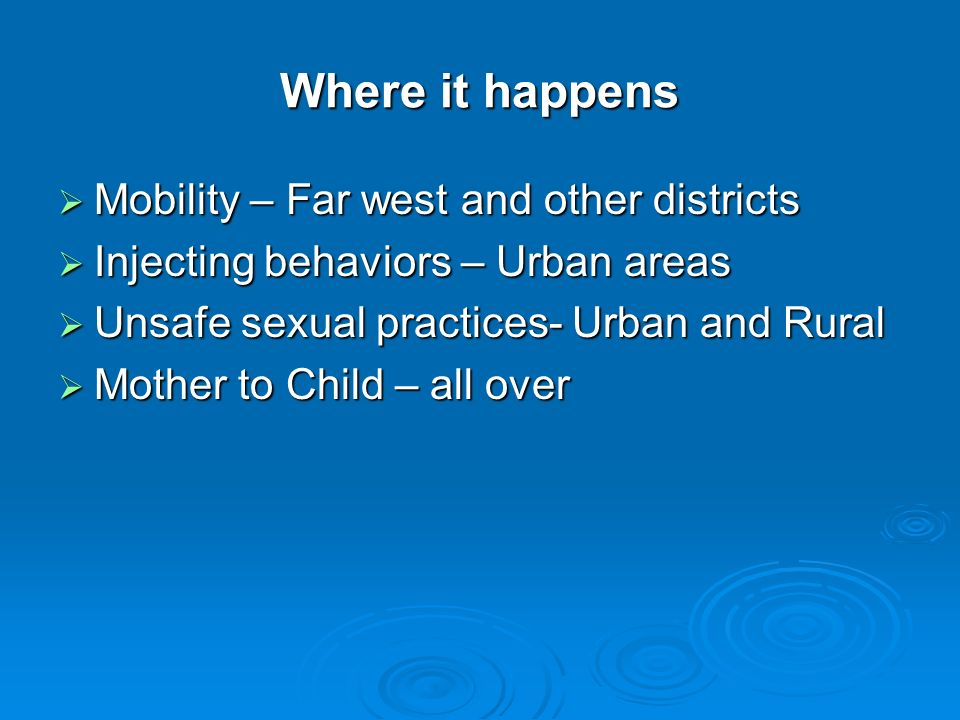 Where it happens  Mobility – Far west and other districts  Injecting behaviors – Urban areas  Unsafe sexual practices- Urban and Rural  Mother to Child – all over