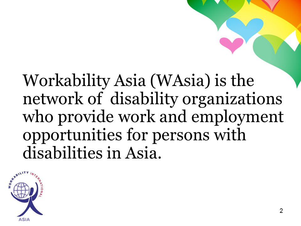 2 Workability Asia (WAsia) is the network of disability organizations who provide work and employment opportunities for persons with disabilities in Asia.