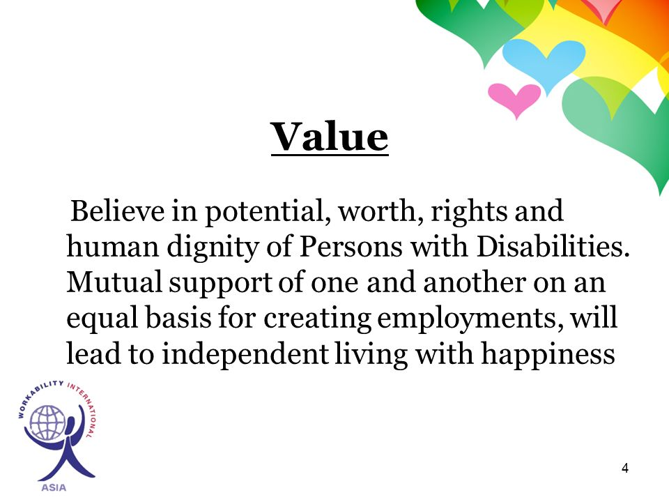 4 Value Believe in potential, worth, rights and human dignity of Persons with Disabilities.