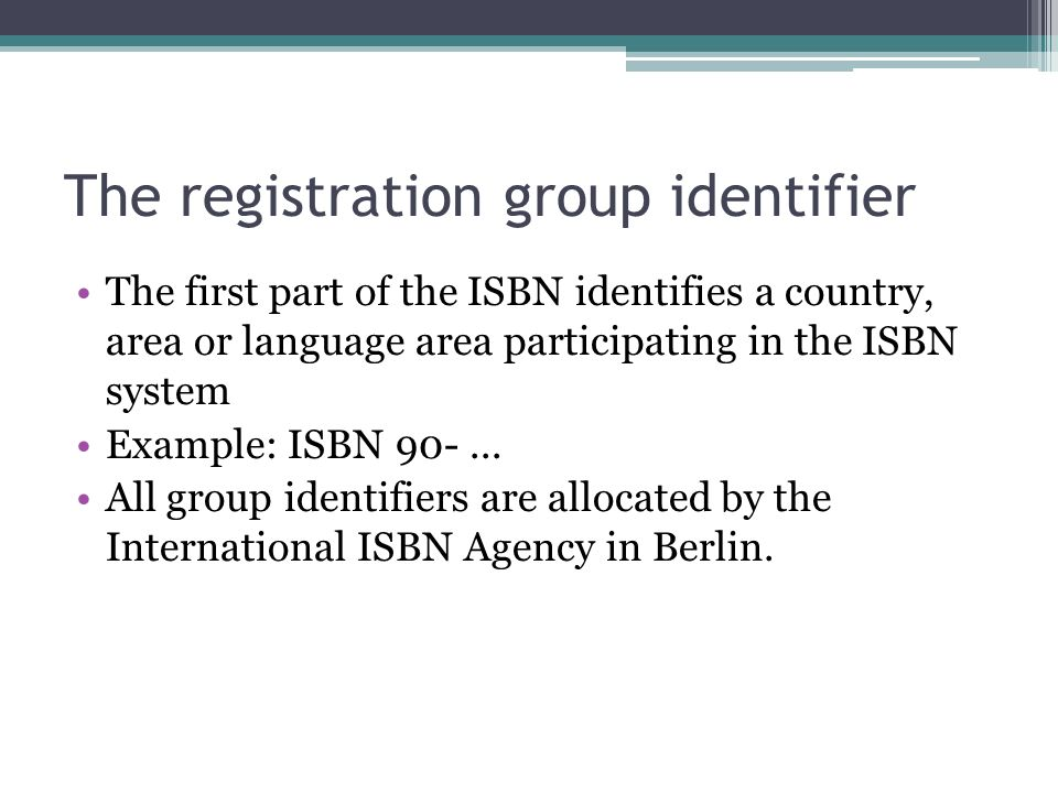 The registration group identifier The first part of the ISBN identifies a country, area or language area participating in the ISBN system Example: ISBN