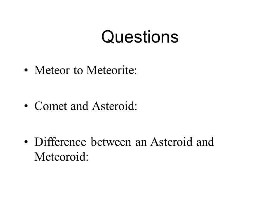 Questions Meteor to Meteorite: Comet and Asteroid: Difference between an Asteroid and Meteoroid: