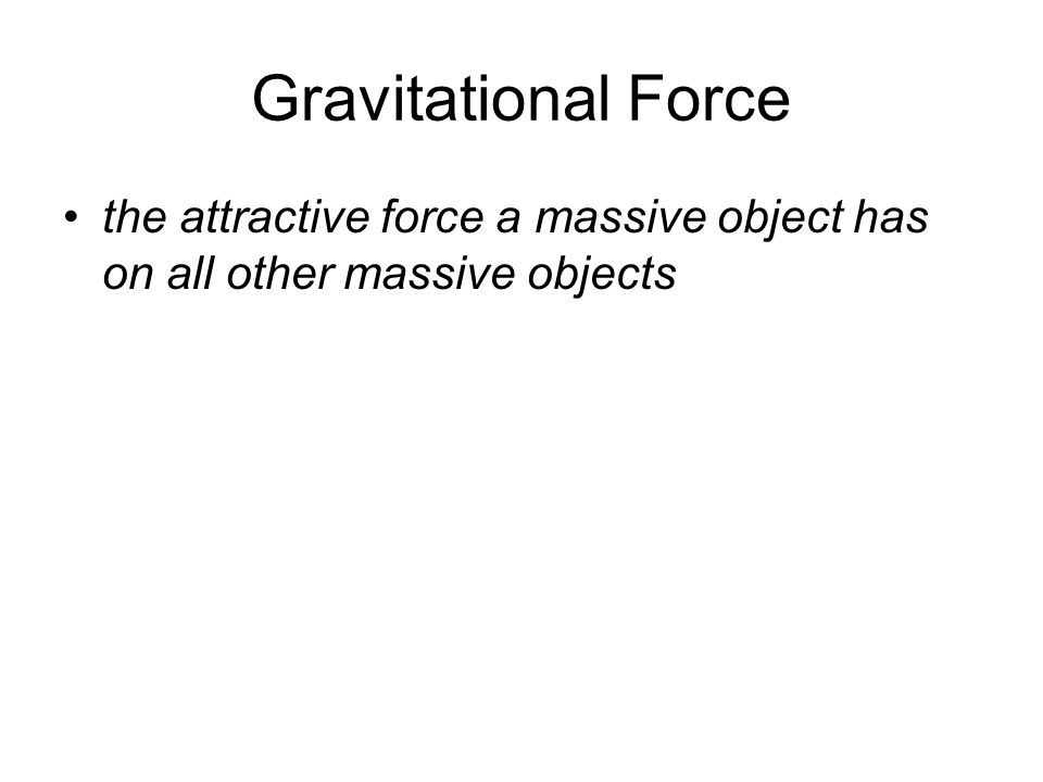 Gravitational Force the attractive force a massive object has on all other massive objects