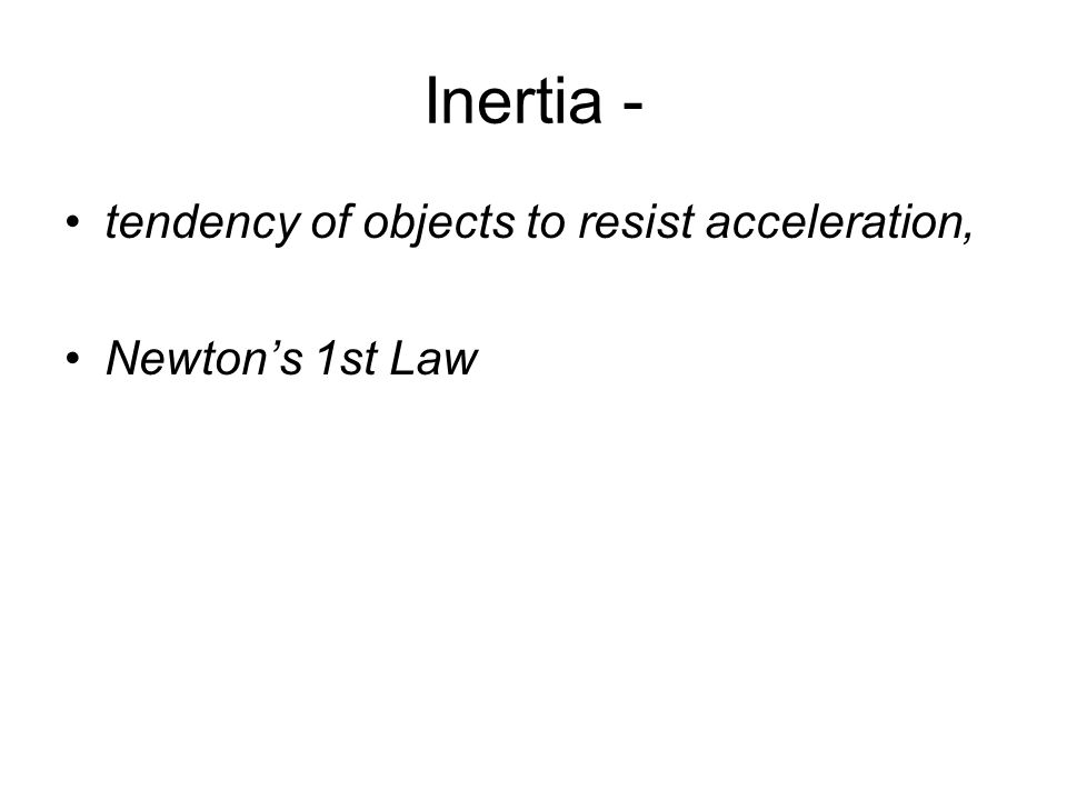 Inertia - tendency of objects to resist acceleration, Newton's 1st Law