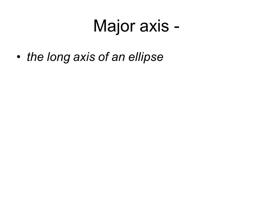 Major axis - the long axis of an ellipse