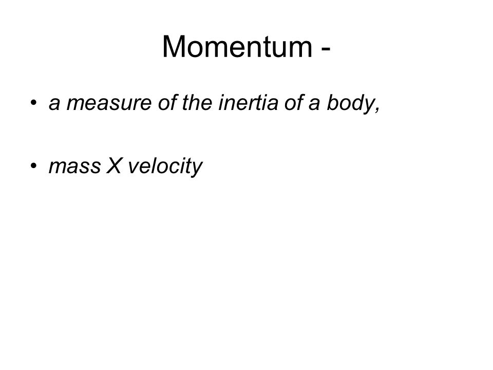 Momentum - a measure of the inertia of a body, mass X velocity
