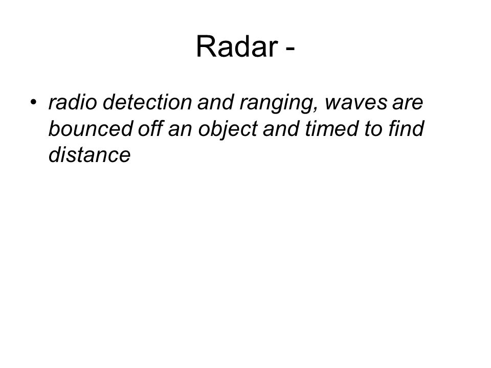Radar - radio detection and ranging, waves are bounced off an object and timed to find distance