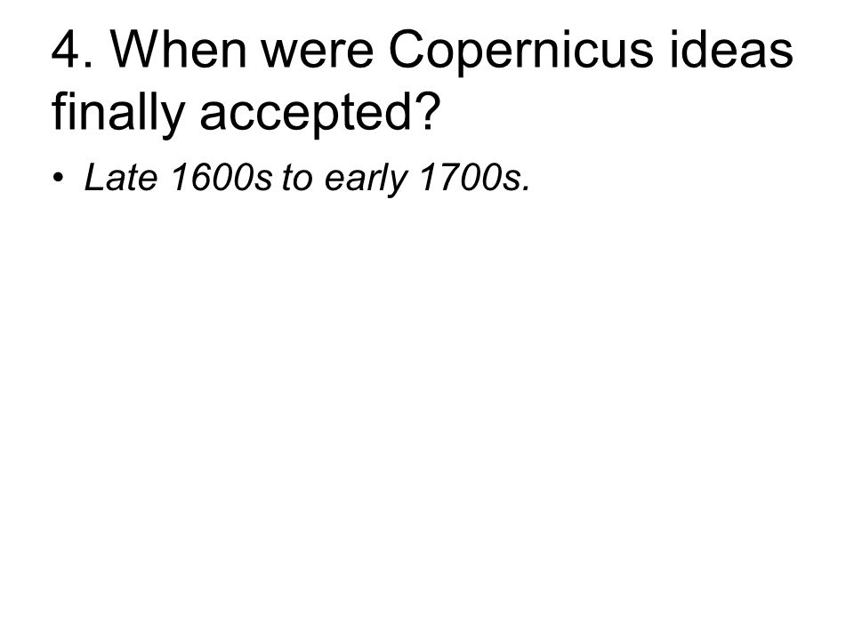 4. When were Copernicus ideas finally accepted Late 1600s to early 1700s.