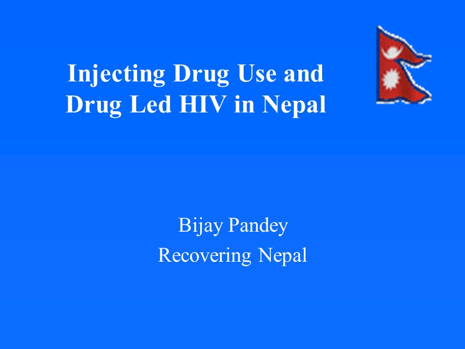 Injecting Drug Use and Drug Led HIV in Nepal Bijay Pandey Recovering Nepal