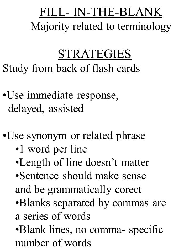 FILL- IN-THE-BLANK Majority related to terminology STRATEGIES Study from back of flash cards Use immediate response, delayed, assisted Use synonym or related phrase 1 word per line Length of line doesn't matter Sentence should make sense and be grammatically corect Blanks separated by commas are a series of words Blank lines, no comma- specific number of words