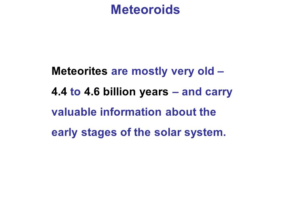 Meteoroids Meteorites are mostly very old – 4.4 to 4.6 billion years – and carry valuable information about the early stages of the solar system.