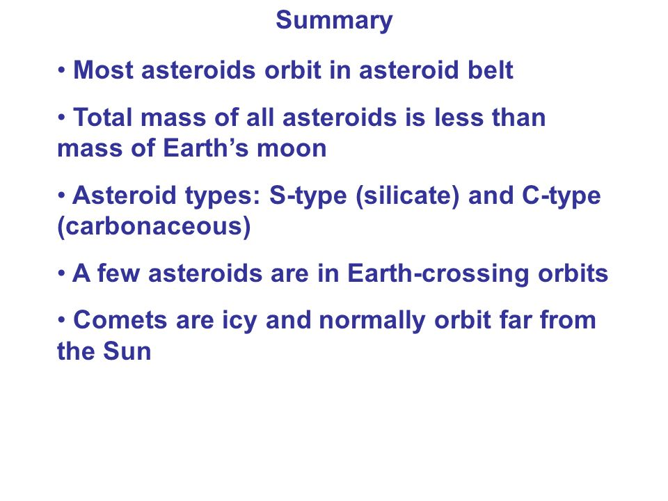 Summary Most asteroids orbit in asteroid belt Total mass of all asteroids is less than mass of Earth's moon Asteroid types: S-type (silicate) and C-type (carbonaceous) A few asteroids are in Earth-crossing orbits Comets are icy and normally orbit far from the Sun