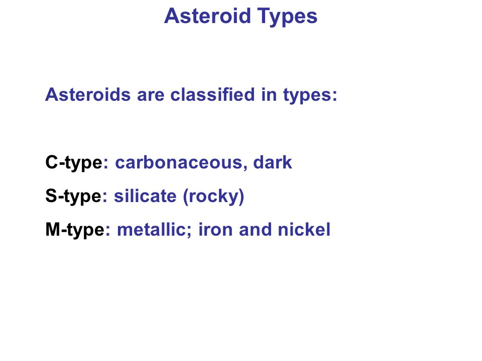 Asteroid Types Asteroids are classified in types: C-type: carbonaceous, dark S-type: silicate (rocky) M-type: metallic; iron and nickel
