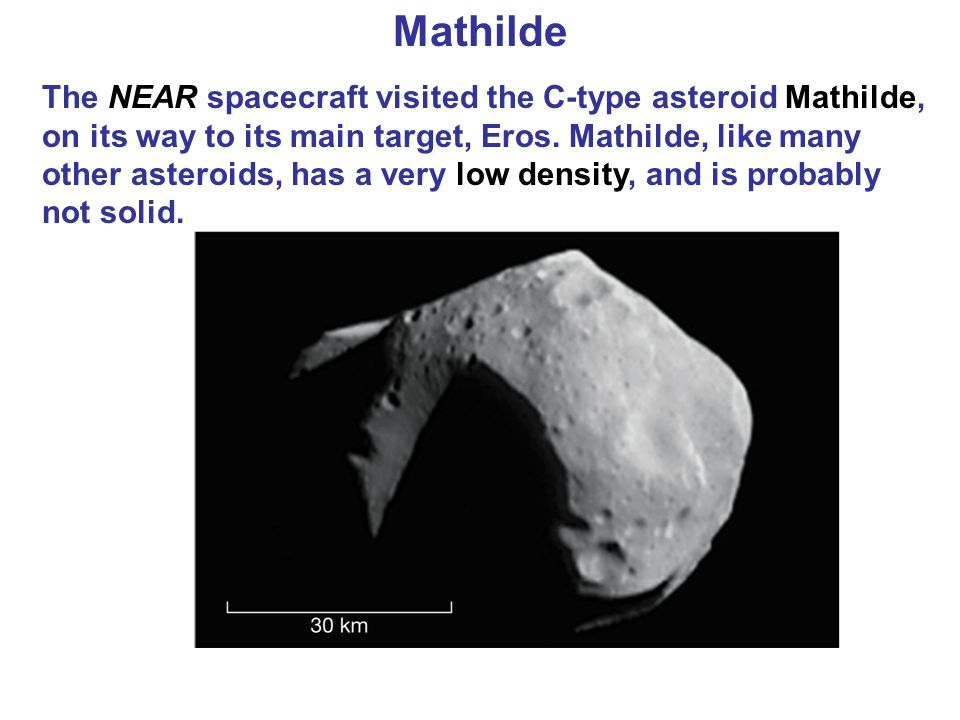 Mathilde The NEAR spacecraft visited the C-type asteroid Mathilde, on its way to its main target, Eros.