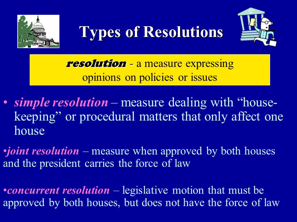 Types of Resolutions simple resolution – measure dealing with house- keeping or procedural matters that only affect one house resolution - resolution - a measure expressing opinions on policies or issues joint resolution – measure when approved by both houses and the president carries the force of law concurrent resolution – legislative motion that must be approved by both houses, but does not have the force of law