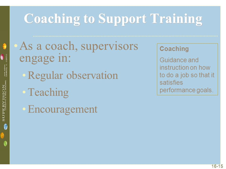 16-15 Coaching to Support Training As a coach, supervisors engage in: Regular observation Teaching Encouragement Coaching Guidance and instruction on how to do a job so that it satisfies performance goals.