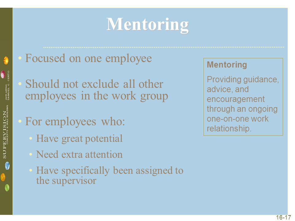 16-17 Mentoring Focused on one employee Should not exclude all other employees in the work group For employees who: Have great potential Need extra attention Have specifically been assigned to the supervisor Mentoring Providing guidance, advice, and encouragement through an ongoing one-on-one work relationship.