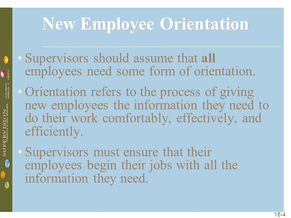 16-4 New Employee Orientation Supervisors should assume that all employees need some form of orientation.