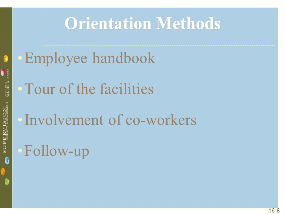 16-8 Orientation Methods Employee handbook Tour of the facilities Involvement of co-workers Follow-up