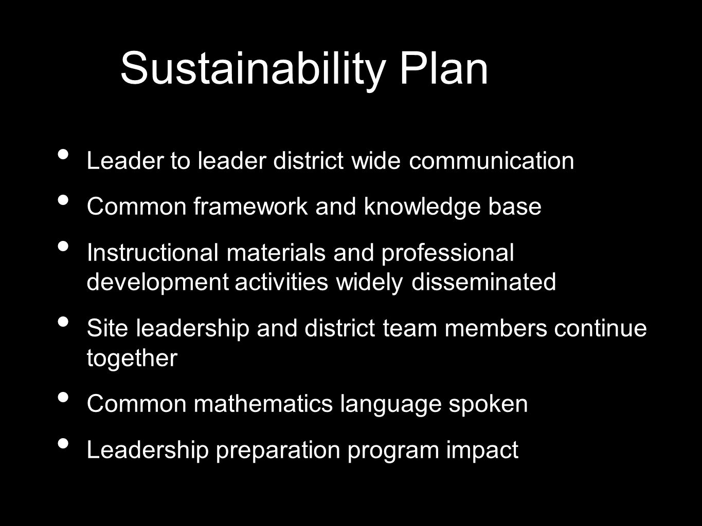 Sustainability Plan Leader to leader district wide communication Common framework and knowledge base Instructional materials and professional development activities widely disseminated Site leadership and district team members continue together Common mathematics language spoken Leadership preparation program impact