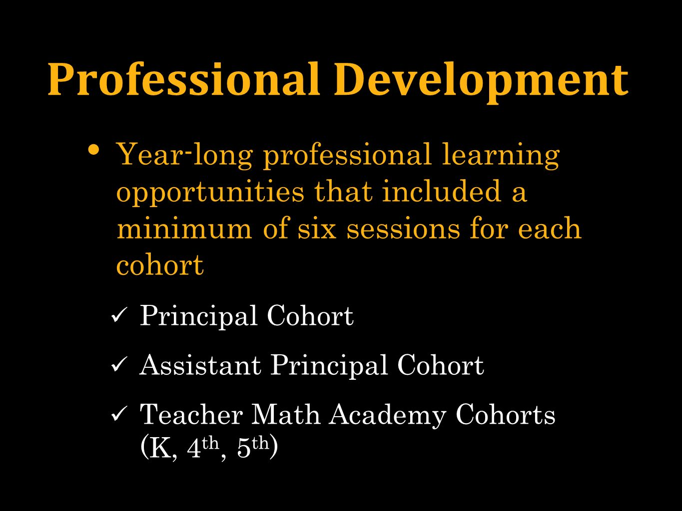 Professional Development Year-long professional learning opportunities that included a minimum of six sessions for each cohort Principal Cohort Assistant Principal Cohort Teacher Math Academy Cohorts (K, 4 th, 5 th )