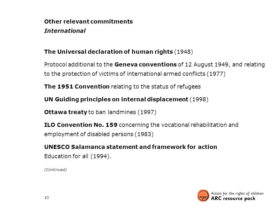 10 Other relevant commitments International The Universal declaration of human rights (1948) Protocol additional to the Geneva conventions of 12 August 1949, and relating to the protection of victims of international armed conflicts (1977) The 1951 Convention relating to the status of refugees UN Guiding principles on internal displacement (1998) Ottawa treaty to ban landmines (1997) ILO Convention No.