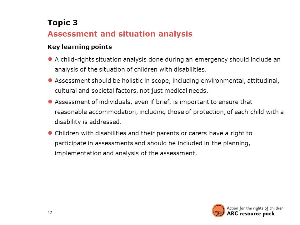 12 Topic 3 Assessment and situation analysis Key learning points ● A child-rights situation analysis done during an emergency should include an analysis of the situation of children with disabilities.