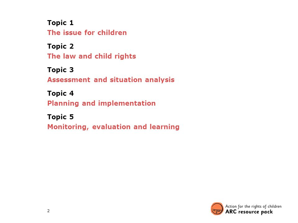 2 Topic 1 The issue for children Topic 2 The law and child rights Topic 3 Assessment and situation analysis Topic 4 Planning and implementation Topic 5 Monitoring, evaluation and learning