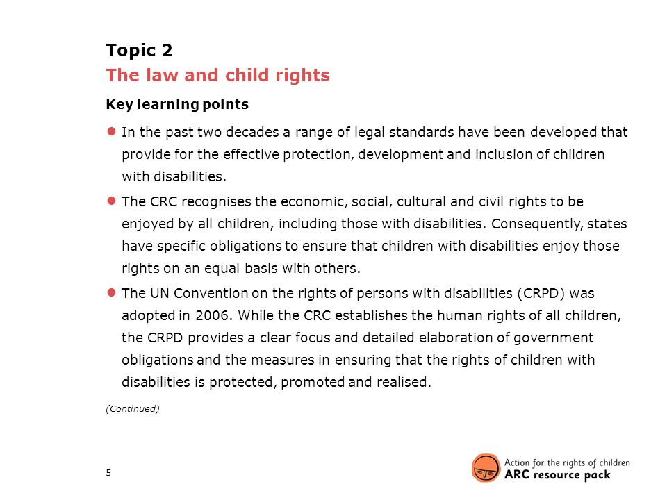 5 Topic 2 The law and child rights Key learning points ● In the past two decades a range of legal standards have been developed that provide for the effective protection, development and inclusion of children with disabilities.