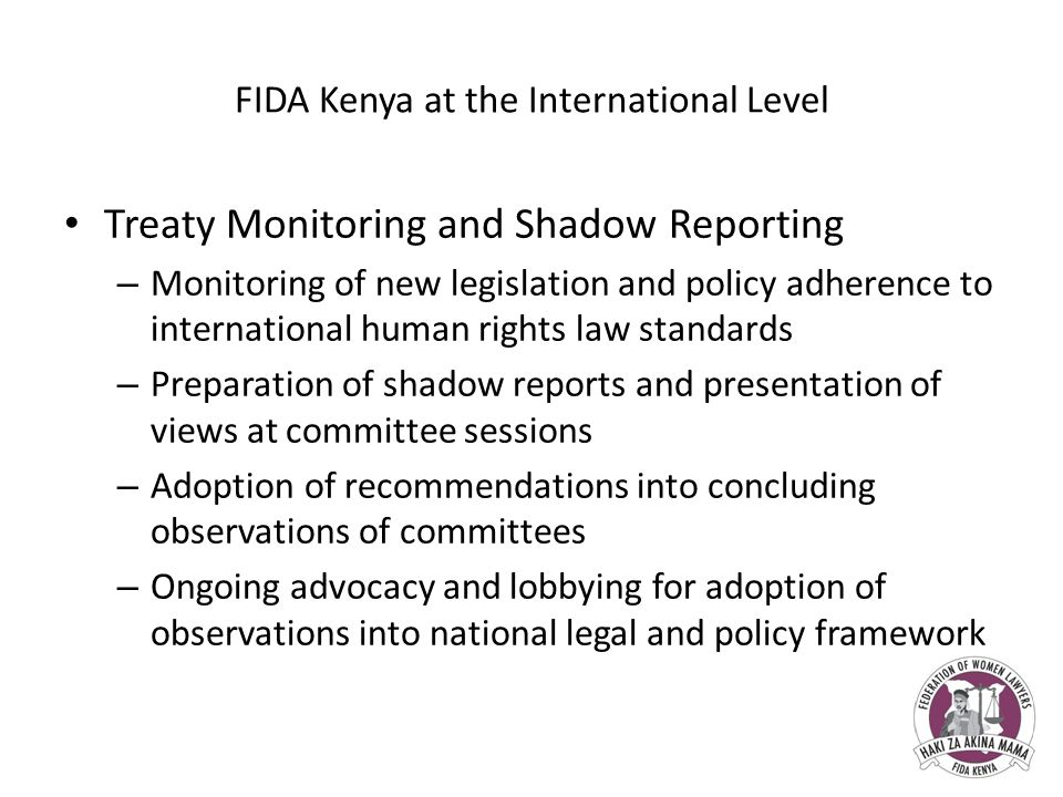 FIDA Kenya at the International Level Treaty Monitoring and Shadow Reporting – Monitoring of new legislation and policy adherence to international human rights law standards – Preparation of shadow reports and presentation of views at committee sessions – Adoption of recommendations into concluding observations of committees – Ongoing advocacy and lobbying for adoption of observations into national legal and policy framework