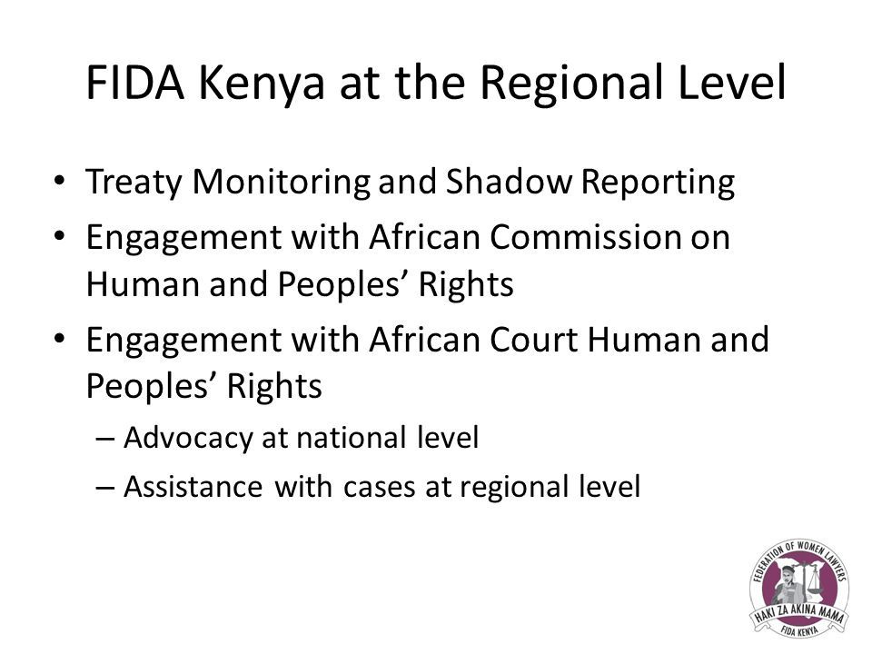 FIDA Kenya at the Regional Level Treaty Monitoring and Shadow Reporting Engagement with African Commission on Human and Peoples' Rights Engagement with African Court Human and Peoples' Rights – Advocacy at national level – Assistance with cases at regional level