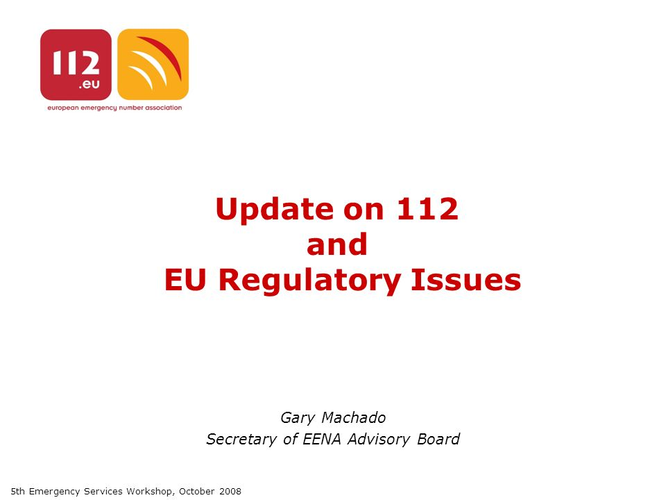 5th Emergency Services Workshop, October 2008 Update on 112 and EU Regulatory Issues Gary Machado Secretary of EENA Advisory Board