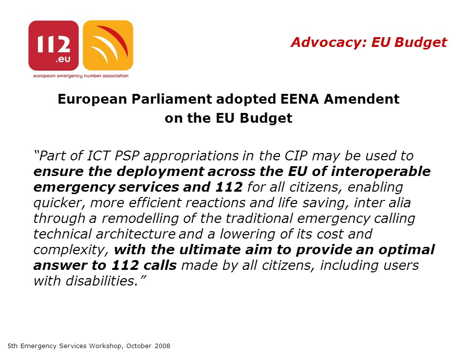 5th Emergency Services Workshop, October 2008 Advocacy: EU Budget European Parliament adopted EENA Amendent on the EU Budget Part of ICT PSP appropriations in the CIP may be used to ensure the deployment across the EU of interoperable emergency services and 112 for all citizens, enabling quicker, more efficient reactions and life saving, inter alia through a remodelling of the traditional emergency calling technical architecture and a lowering of its cost and complexity, with the ultimate aim to provide an optimal answer to 112 calls made by all citizens, including users with disabilities.