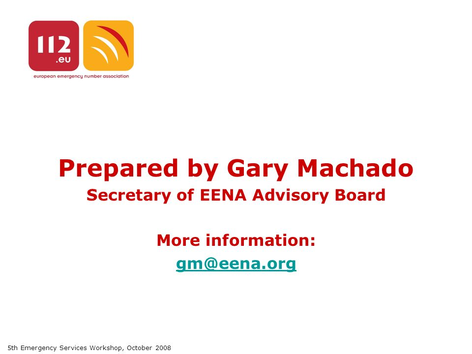 5th Emergency Services Workshop, October 2008 Prepared by Gary Machado Secretary of EENA Advisory Board More information: