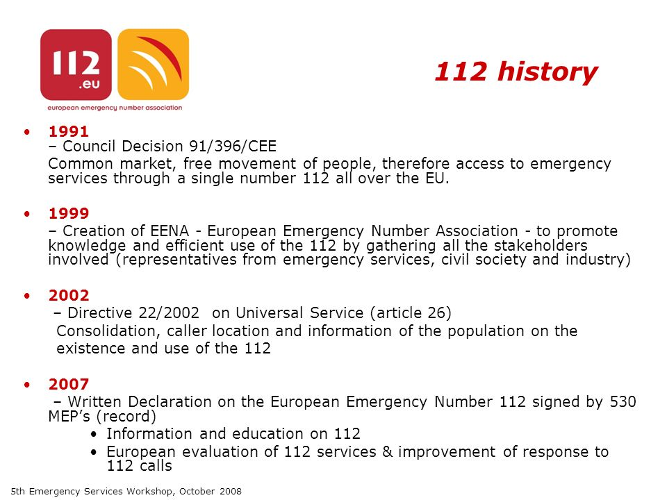 5th Emergency Services Workshop, October history 1991 – Council Decision 91/396/CEE Common market, free movement of people, therefore access to emergency services through a single number 112 all over the EU.