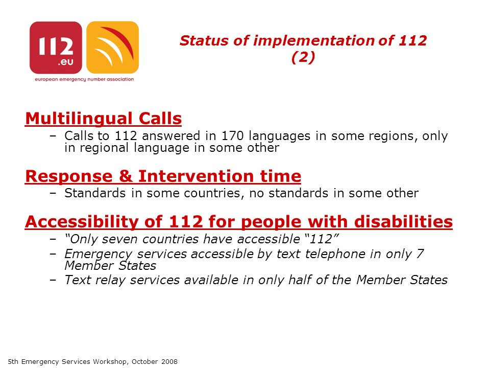 5th Emergency Services Workshop, October 2008 Status of implementation of 112 (2) Multilingual Calls –Calls to 112 answered in 170 languages in some regions, only in regional language in some other Response & Intervention time –Standards in some countries, no standards in some other Accessibility of 112 for people with disabilities – Only seven countries have accessible 112 –Emergency services accessible by text telephone in only 7 Member States –Text relay services available in only half of the Member States