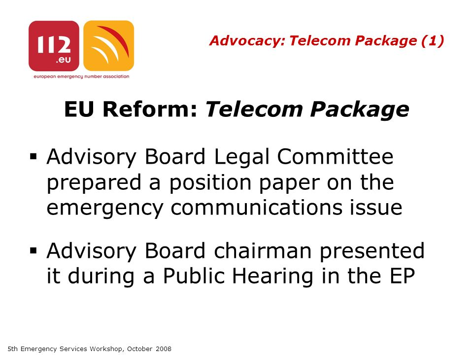 5th Emergency Services Workshop, October 2008 Advocacy: Telecom Package (1) EU Reform: Telecom Package  Advisory Board Legal Committee prepared a position paper on the emergency communications issue  Advisory Board chairman presented it during a Public Hearing in the EP