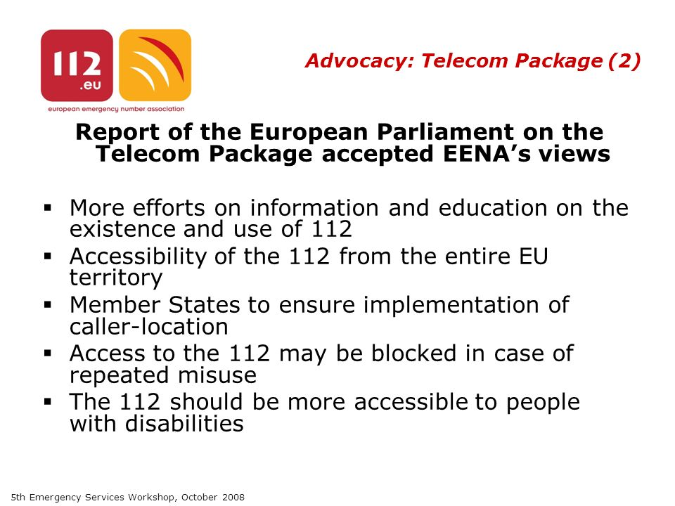5th Emergency Services Workshop, October 2008 Advocacy: Telecom Package (2) Report of the European Parliament on the Telecom Package accepted EENA's views  More efforts on information and education on the existence and use of 112  Accessibility of the 112 from the entire EU territory  Member States to ensure implementation of caller-location  Access to the 112 may be blocked in case of repeated misuse  The 112 should be more accessible to people with disabilities