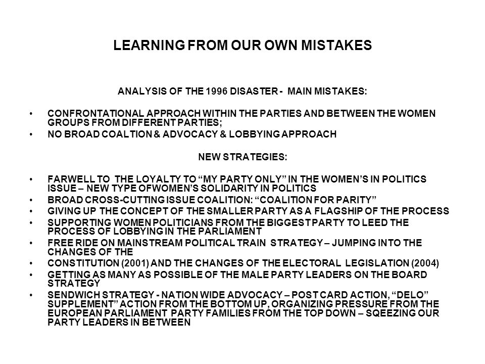 LEARNING FROM OUR OWN MISTAKES ANALYSIS OF THE 1996 DISASTER - MAIN MISTAKES: CONFRONTATIONAL APPROACH WITHIN THE PARTIES AND BETWEEN THE WOMEN GROUPS FROM DIFFERENT PARTIES; NO BROAD COALTION & ADVOCACY & LOBBYING APPROACH NEW STRATEGIES: FARWELL TO THE LOYALTY TO MY PARTY ONLY IN THE WOMEN'S IN POLITICS ISSUE – NEW TYPE OFWOMEN'S SOLIDARITY IN POLITICS BROAD CROSS-CUTTING ISSUE COALITION: COALITION FOR PARITY GIVING UP THE CONCEPT OF THE SMALLER PARTY AS A FLAGSHIP OF THE PROCESS SUPPORTING WOMEN POLITICIANS FROM THE BIGGEST PARTY TO LEED THE PROCESS OF LOBBYING IN THE PARLIAMENT FREE RIDE ON MAINSTREAM POLITICAL TRAIN STRATEGY – JUMPING INTO THE CHANGES OF THE CONSTITUTION (2001) AND THE CHANGES OF THE ELECTORAL LEGISLATION (2004) GETTING AS MANY AS POSSIBLE OF THE MALE PARTY LEADERS ON THE BOARD STRATEGY SENDWICH STRATEGY - NATION WIDE ADVOCACY – POST CARD ACTION, DELO SUPPLEMENT ACTION FROM THE BOTTOM UP, ORGANIZING PRESSURE FROM THE EUROPEAN PARLIAMENT PARTY FAMILIES FROM THE TOP DOWN – SQEEZING OUR PARTY LEADERS IN BETWEEN
